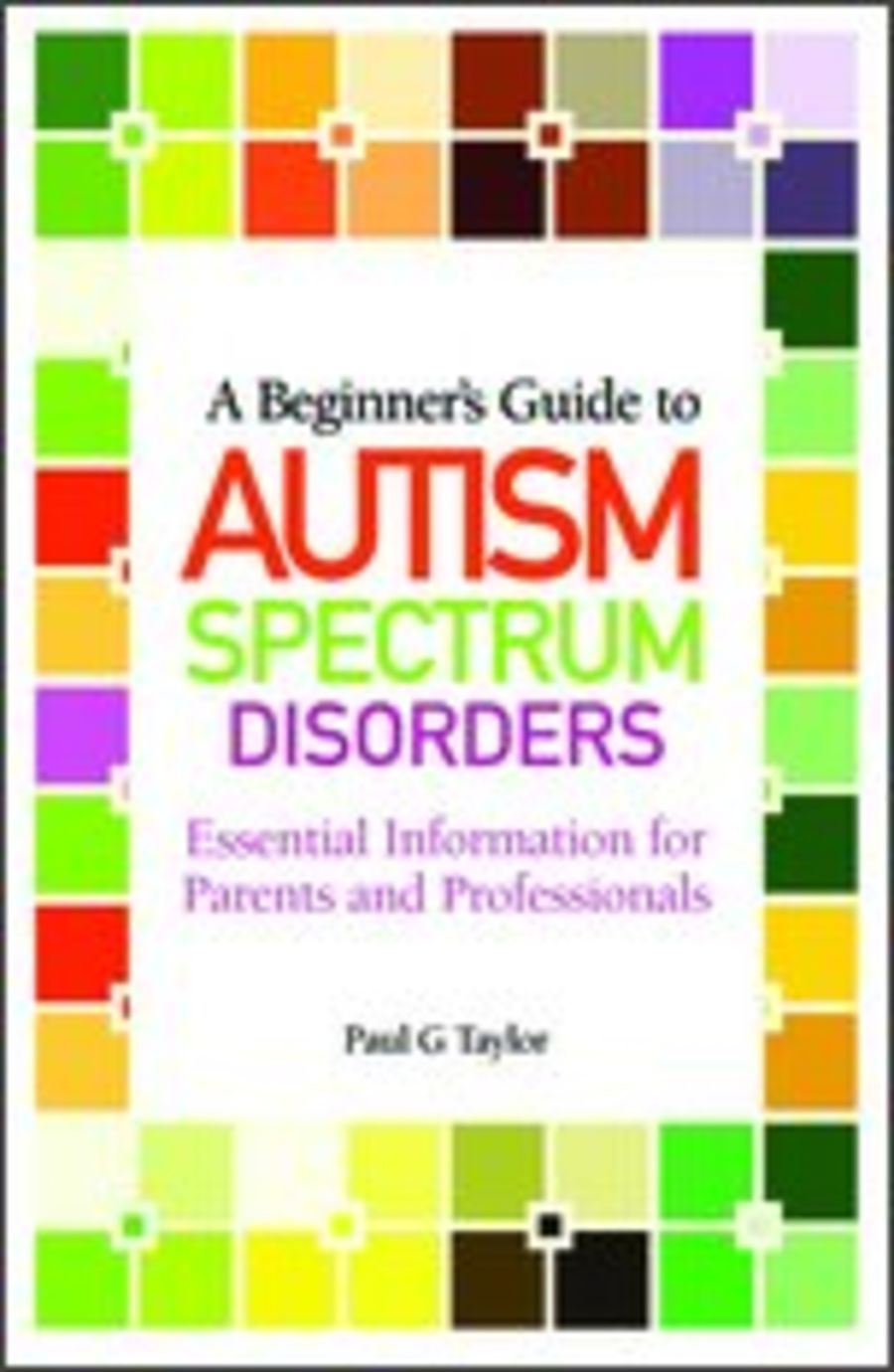 Essential Information for Parents and Professionals A Beginners Guide to Autism Spectrum Disorders