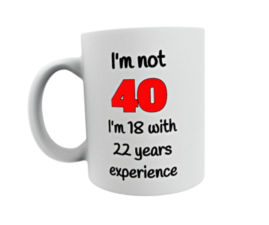 I'm not 40 I'm 18 with 22 years experience Birthday Mug for him for her