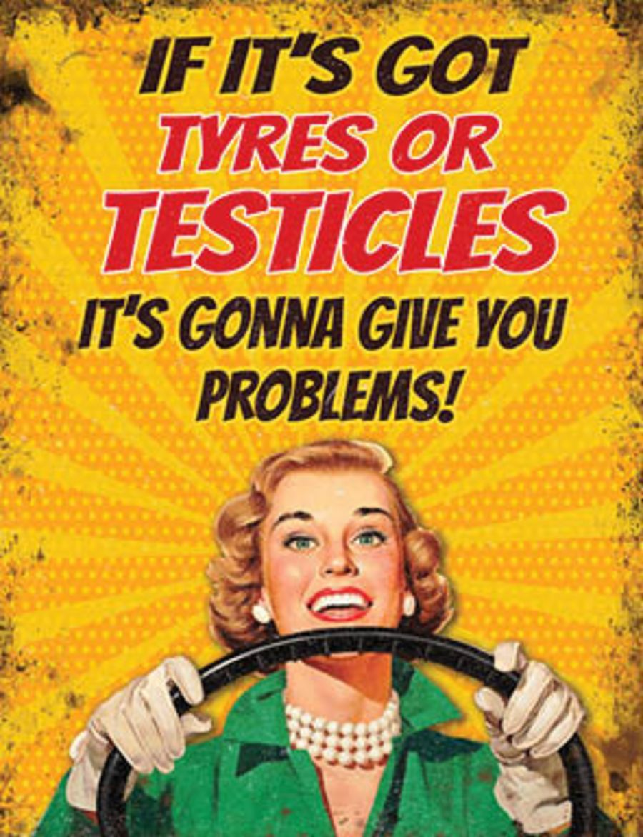 If it's got Tyres or Testicles....