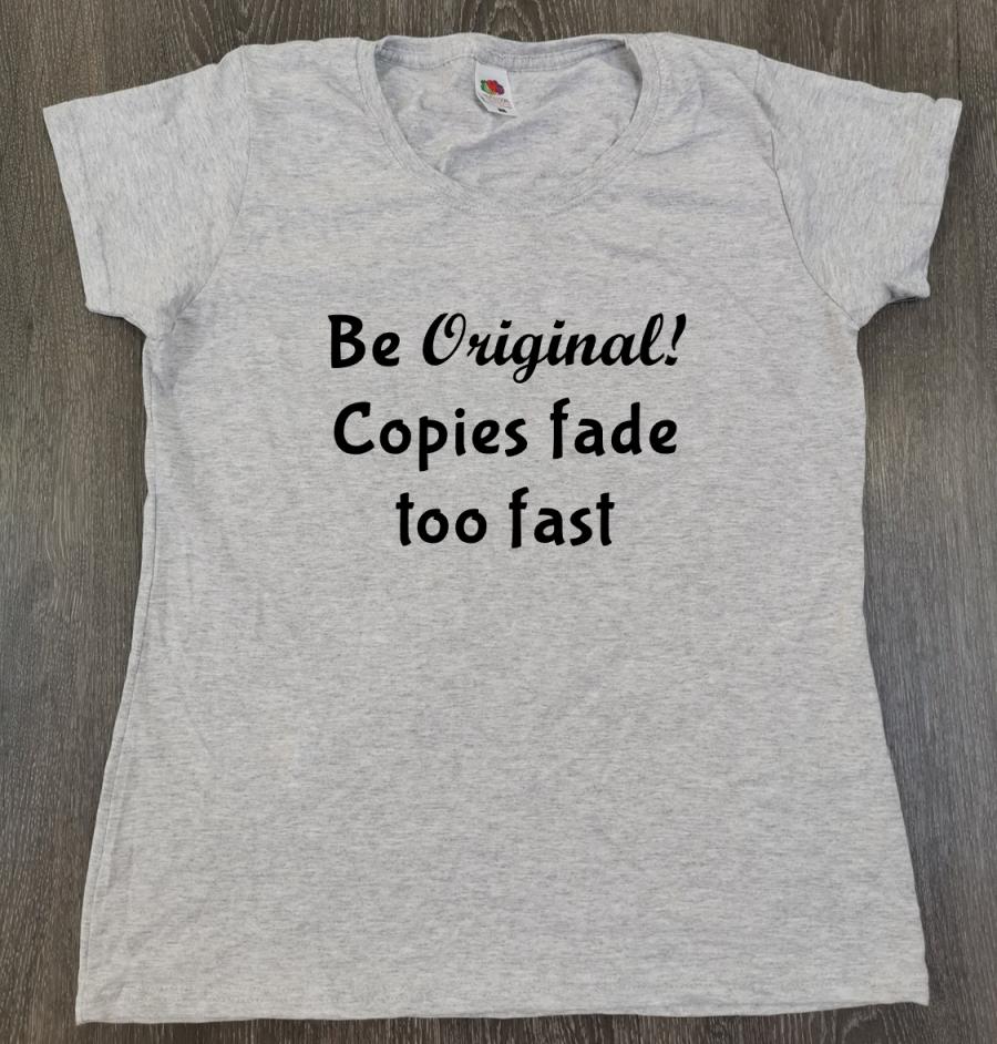 T shirt - Be original! Copies fade too fast