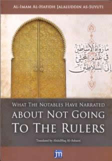 What the Notables Have Narrated About Not Going To The Rulers by Al-Hafidh Jalauddin As-Suyuti