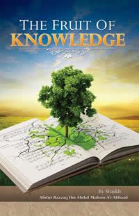 The Fruit of Knowledge By Shaykh Abdul Muhsin Al-Abaad