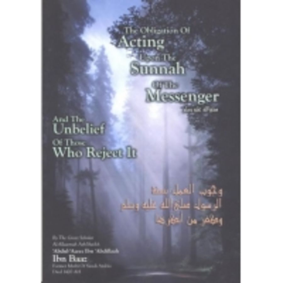 The Obligation Of Acting Upon The Sunnah Of The Messenger And The Unbelief Of Those Who Reject It