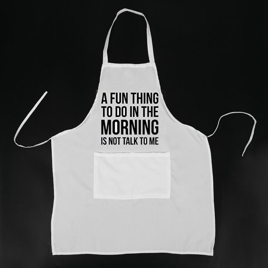 A fun thing to do in the morning is not talk to me Pinny, Apron, Pinafore