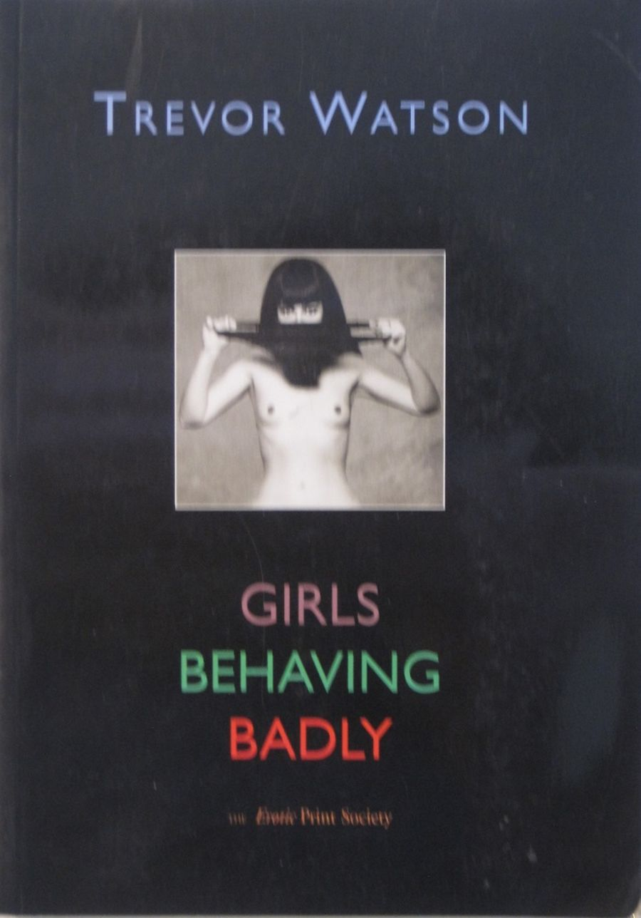 GIRLS BEHAVING BADLY. BY TREVOR WATSON.